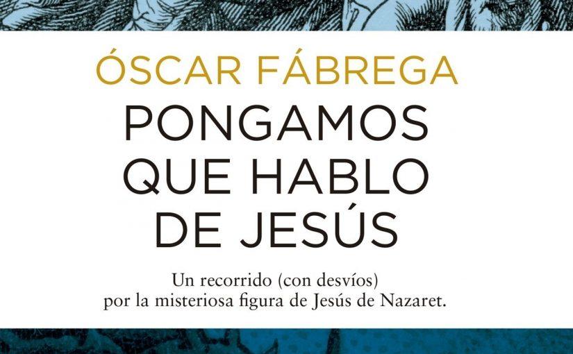 Pongamos que hablo de Jesús de Óscar Fábrega.